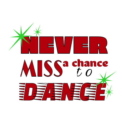 never mis a chance to dance