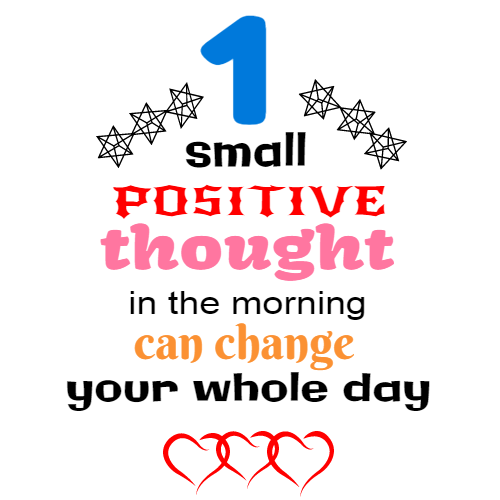 1 small positive thought in the morning can change your whole day