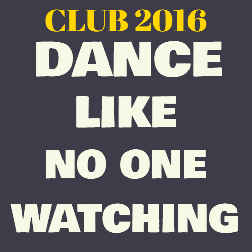 club 2016 dance like no one watching