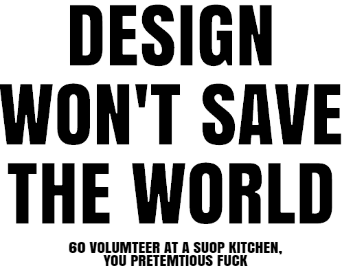 design won't save the world go volunteer at a shop kitchen you pretemtious fuck
